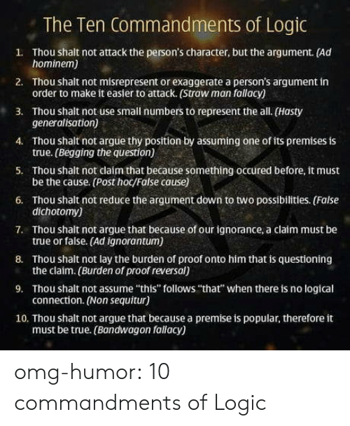 """shalt: The Ten Commandments of Logic  1. Thou shalt not attack the person's character, but the argument. (Ad  2. Thou shalt not misrepresent or exaggerate a person's argument in  3. Thou shalt not use small numbers to represent the all. (Hasty  4. Thou shalt not argue thy position by assuming one of its premises is  5. Thou shalt not claím that because something occured before, it must  6. Thou shalt not reduce the argument down to two possibilities. (False  7. Thou shalt not argue that because of our ignorance, a claim must be  8. Thou shalt not lay the burden of proof onto him that is questioning  9. Thou shalt not assume """"this"""" follows """"that"""" when there is no logical  10. Thou shalt not argue that because a premise is popular, therefore it  hominem)  order to make it easier to attack. (Straw man fallacy)  generalisation)  true. (Begging the question)  be the cause. (Post hoc/False cause)  dichotomy)  true or false. (Ad ignorantum)  the claim. (Burden of proof reversal)  connection. (Non sequitur)  must be true. (Bandwagon fallacy) omg-humor:  10 commandments of Logic"""