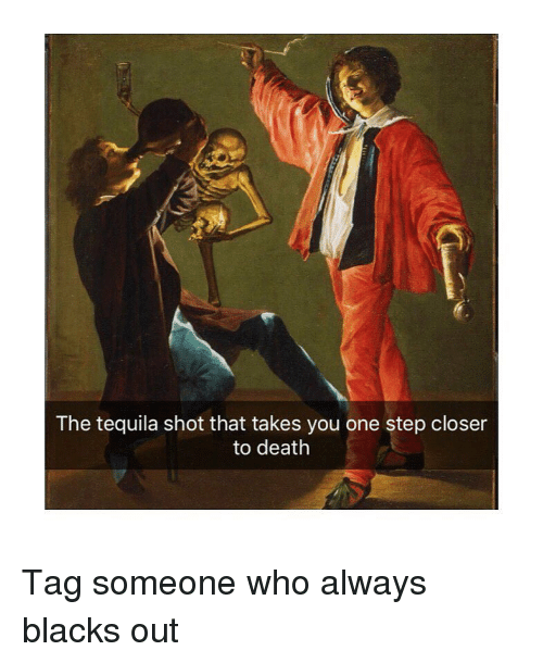 One Step Closer: The tequila shot that takes you one step closer  to death Tag someone who always blacks out