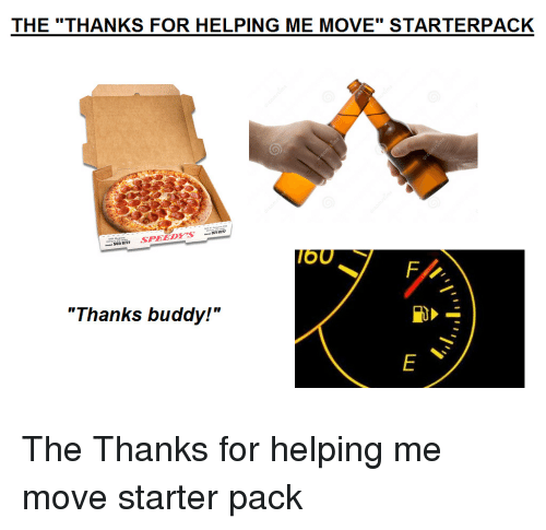 "Starter Pack, Move, and Buddy: THE ""THANKS FOR HELPING ME MOVE"" STARTERPACK  OU  ""Thanks buddy!"" The Thanks for helping me move starter pack"