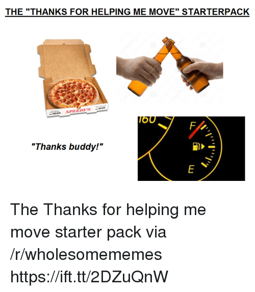 "Starter Pack, Via, and Move: THE ""THANKS FOR HELPING ME MOVE"" STARTERPACK  OU  ""Thanks buddy!"" The Thanks for helping me move starter pack via /r/wholesomememes https://ift.tt/2DZuQnW"