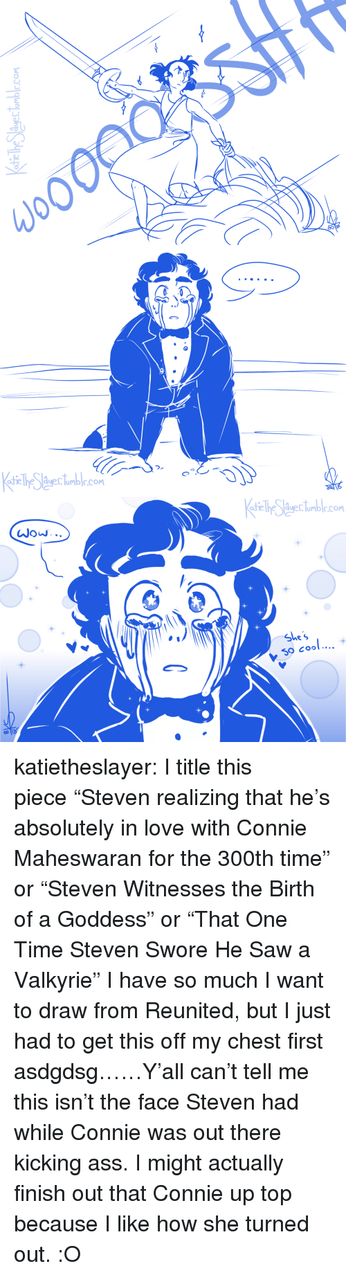 """Kicking Ass: the The duerlomblr.com   atie he duerlumblr.com   te lhe Auerlumbr.com  JOJ. ..  She  S0 Cool.... katietheslayer: I title this piece""""Steven realizing that he's absolutely in love with Connie Maheswaran for the 300th time"""" or""""Steven Witnesses the Birth of a Goddess"""" or""""That One Time Steven Swore He Saw a Valkyrie"""" I have so much I want to draw from Reunited, but I just had to get this off my chest first asdgdsg……Y'all can't tell me this isn't the face Steven had while Connie was out there kicking ass. I might actually finish out that Connie up top because I like how she turned out. :O"""