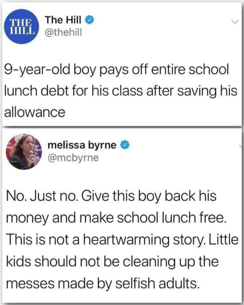 story: THE The HilI  HILL @thehill  9-year-old boy pays off entire school  lunch debt for his class after saving his  allowance  melissa byrne  @mcbyrne  No. Just no. Give this boy back his  money and make school lunch free.  This is not a heartwarming story. Little  kids should not be cleaning up the  messes made by selfish adults.