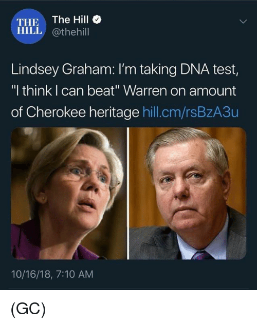 "lindsey graham: THE The Hill  HILL @thehill  Lindsey Graham: I'm taking DNA test,  ""I think I can beat"" Warren on amount  of Cherokee heritage hill.cm/rsBzA3u  10/16/18, 7:10 AM (GC)"