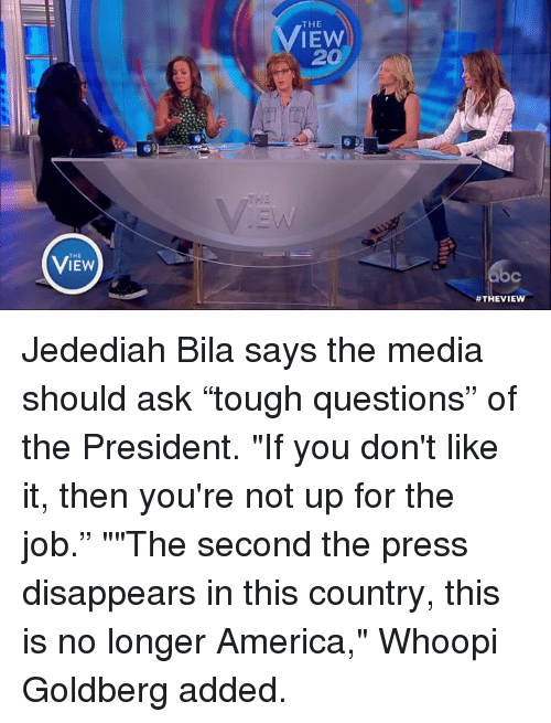 """Whoopie: THE  THE  IEW  20  Jedediah Bila says the media should ask """"tough questions"""" of the President. """"If you don't like it, then you're not up for the job."""" """"""""The second the press disappears in this country, this is no longer America,"""" Whoopi Goldberg added."""