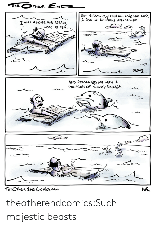 suddenly: THE  THER END  BUT SUDDENLY,WHEN AL HORE WAS LOST,  A PoD OF DOLPHINS APPROACHED  I WAS ALONE AND  AFRAID  LOST AT SEA...  AND PRESENTED ME WITH A  DONATION OF TWENTY DOLARS  о.  THEOTHER ENDCOMICS.com  N theotherendcomics:Such majestic beasts
