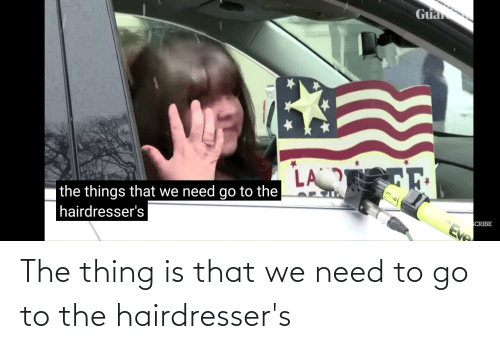 the thing: The thing is that we need to go to the hairdresser's