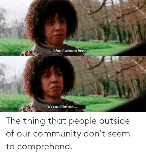 Outside Of: The thing that people outside of our community don't seem to comprehend.