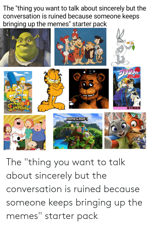 """the thing: The """"thing you want to talk about sincerely but the conversation is ruined because someone keeps bringing up the memes"""" starter pack"""
