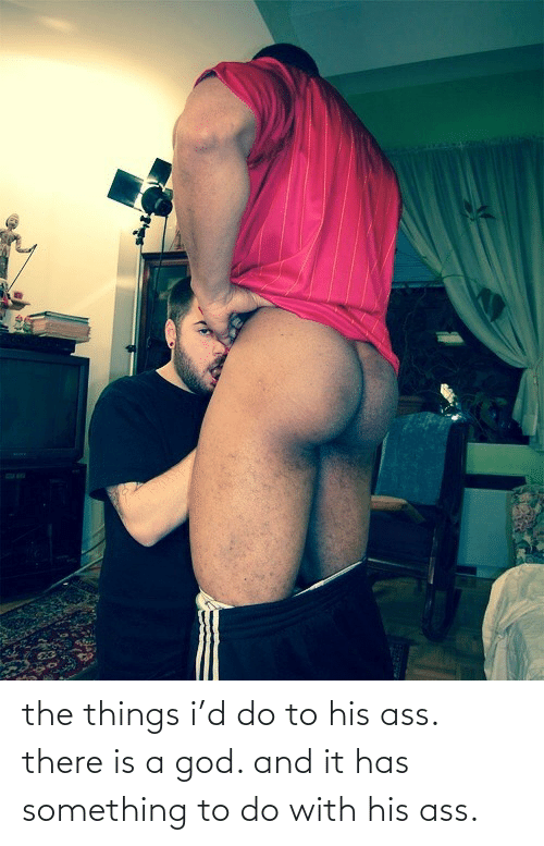 There Is A God: the things i'd do to his ass. there is a god. and it has something to do with his ass.