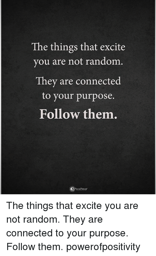 Excition: The things that excite  you are not random.  They are connected  to your purpose.  Follow them. The things that excite you are not random. They are connected to your purpose. Follow them. powerofpositivity