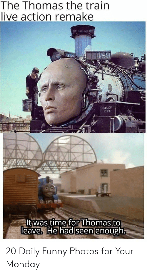 Funny, Live, and Time: The Thomas the train  live action remake  КЕЕР  EE  OFF  It was time for Thomas to  Teave, He had seen enough 20 Daily Funny Photos for Your Monday