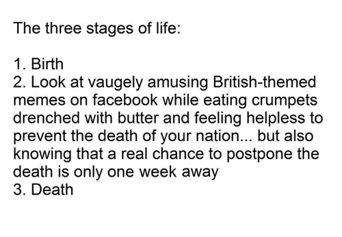 Facebook, Life, and Meme: The three stages of life:  1. Birth  2. Look at Vaugely amusing British-themed  memes on facebook while eating crumpets  drenched with butter and feeling helpless to  prevent the death of your nation... but also  knowing that a real chance to postpone the  death is only one week away  3. Death