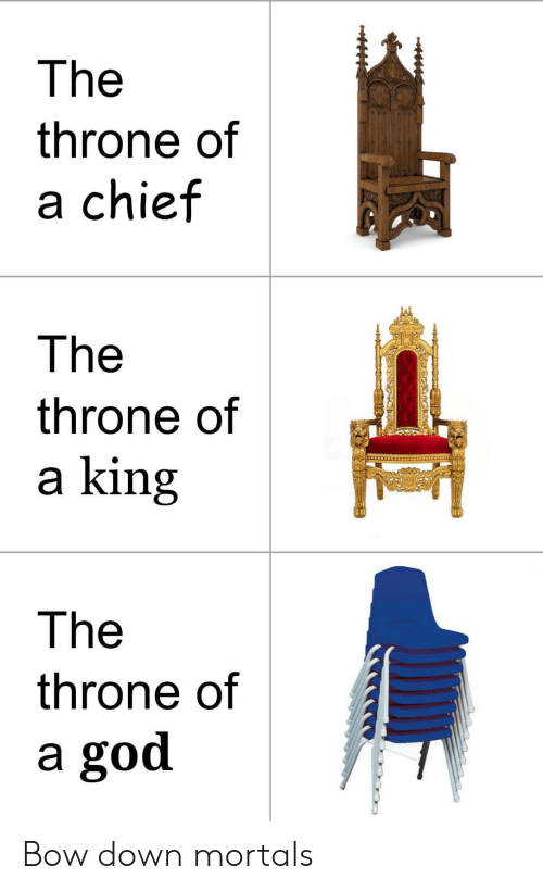 God, King, and Down: The  throne of  a chief  The  throne of  a king  The  throne of  a god Bow down mortals