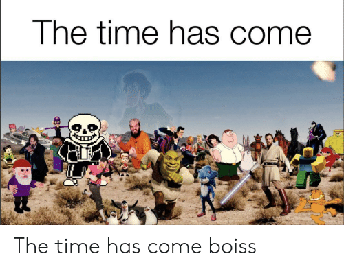 Time, The Time, and  Come: The time has come The time has come boiss