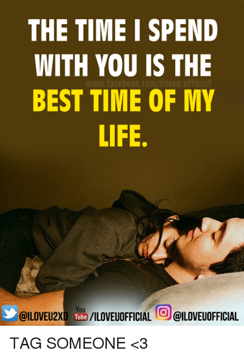 Time Of My Life: THE TIME I SPEND  WITH YOU IS THE  BEST TIME OF MY  LIFE  You  @ILOVEU2XD /ILOVEUOFFICIAL  @ILOVEUOFFICIAL TAG SOMEONE <3