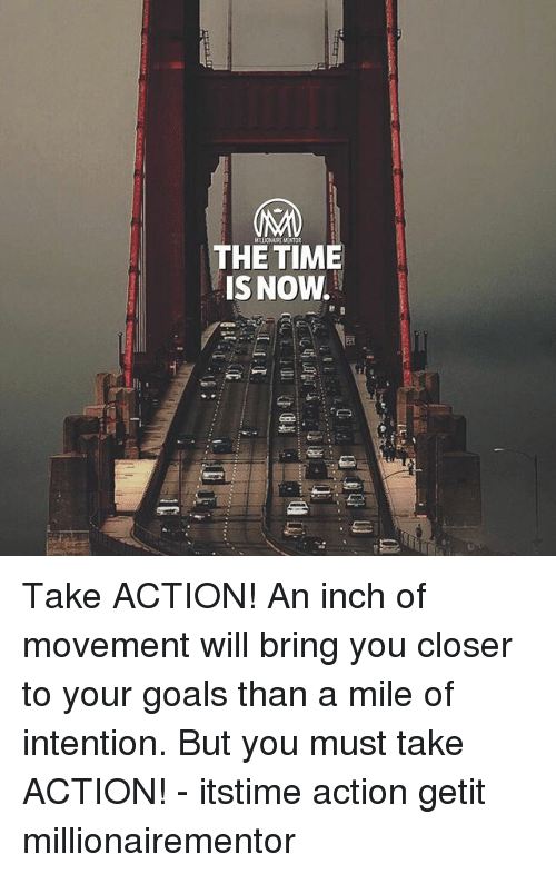 Goals, Memes, and Time: THE TIME  IS NOW. Take ACTION! An inch of movement will bring you closer to your goals than a mile of intention. But you must take ACTION! - itstime action getit millionairementor