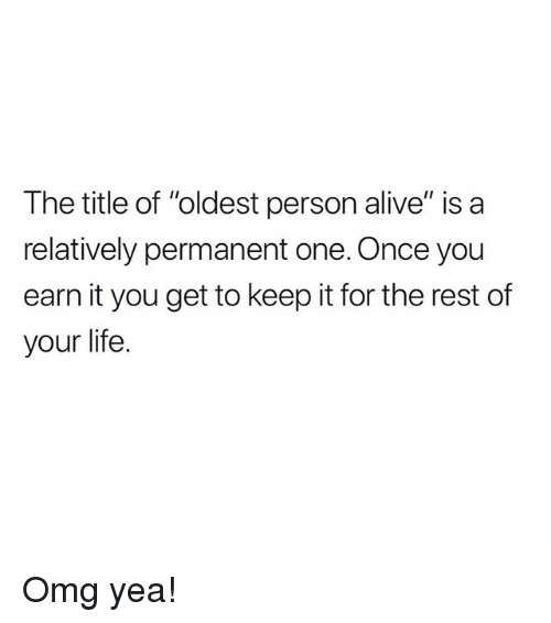 """Alive, Life, and Memes: The title of """"oldest person alive"""" is a  relatively permanent one. Once you  earn it you get to keep it for the rest of  your life. Omg yea!"""
