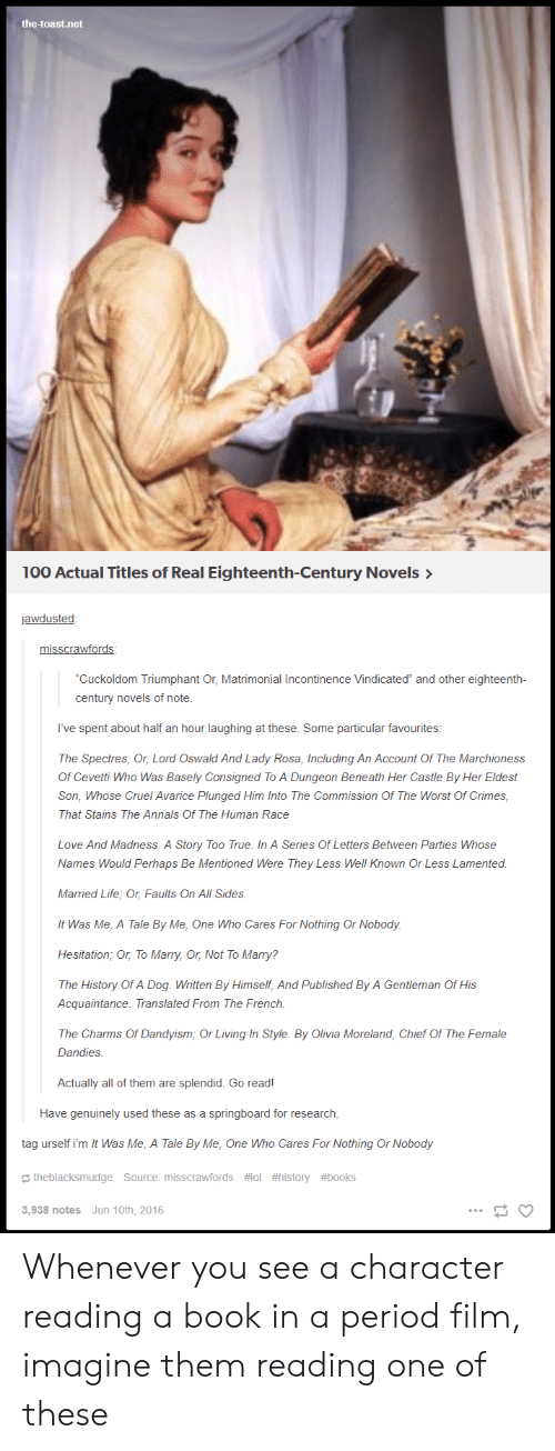"""oswald: the-toast.net  100 Actual Titles of Real Eighteenth-Century Novels>  jawdusted:  misscrawfords:  Cuckoldom Triumphant Or, Matrimonial Incontinence Vindicated"""" and other eighteenth-  century novels of note.  I've spent about half an hour laughing at these. Some particular favourites:  The Spectres, Or, Lord Oswald And Lady Rosa, Including An Account Of The Marchioness  Of Cevetti Who Was Basely Consigned To A Dungeon Beneath Her Castle By Her Eldest  Son, Whose Cruel Avarice Plunged Him Into The Commission Of The Worst Of Crimes  That Stains The Annals Of The Human Race  Love And Madness. A Story Too True. In A Series Of Letters Between Parties Whose  Names Would Perhaps Be Mentioned Were They Less Well Known Or Less Lamented  Married Life, Or, Faults On All Sides.  It Was Me, A Tale By Me, One Who Cares For Nothing Or Nobody  Hesitation; Or, To Marry, Or, Not To Marry:?  The History Of A Dog. Written By Himself, And Published By A Gentleman Of His  Acquaintance. Translated From The French.  The Charms Of Dandyism, Or Living In Style. By Olivia Moreland, Chief Of The Female  Dandies  Actually all of them are splendid. Go read!  Have genuinely used these as a springboard for research.  tag urself i'm It Was Me, A Tale By Me, One Who Cares For Nothing Or Nobody  theblacksmudge Source: misscrawfords #101 #history #books  3,938 notes  Jun 10th, 2016 Whenever you see a character reading a book in a period film, imagine them reading one of these"""