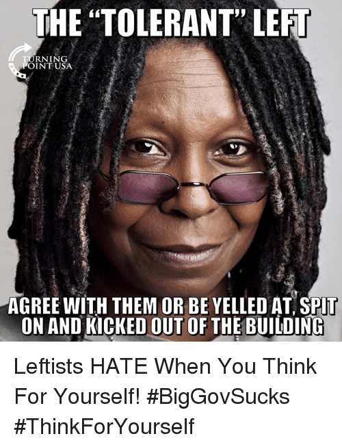 "Memes, 🤖, and Think: THE ""TOLERANT"" LEFT  RNING  POINTUSA  AGREE WITH THEM OR BE YELLED AT SPIT  ON AND KICKED OUT OF THE BUILDING Leftists HATE When You Think For Yourself! #BigGovSucks #ThinkForYourself"
