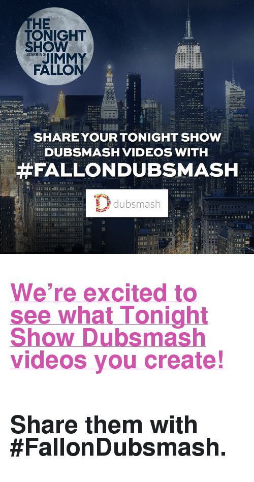 """soundboard: THE  TONIGHT  SHOW  IMMY  FALLO  STARRING  SHARE YOUR TONIGHT SHOW  DUBSMASH VIDEOS WITH  #FALLONDUBSMASH  dubsmash  12 <h2><a href=""""dubsmash://1/soundboard/CS0vuy"""" target=""""_blank"""">We're excited to see what Tonight Show Dubsmash videos you create!</a></h2><h2><a href=""""dubsmash://1/soundboard/CS0vuy"""" target=""""_blank""""><br/></a><b>Share them with #FallonDubsmash.</b></h2>"""