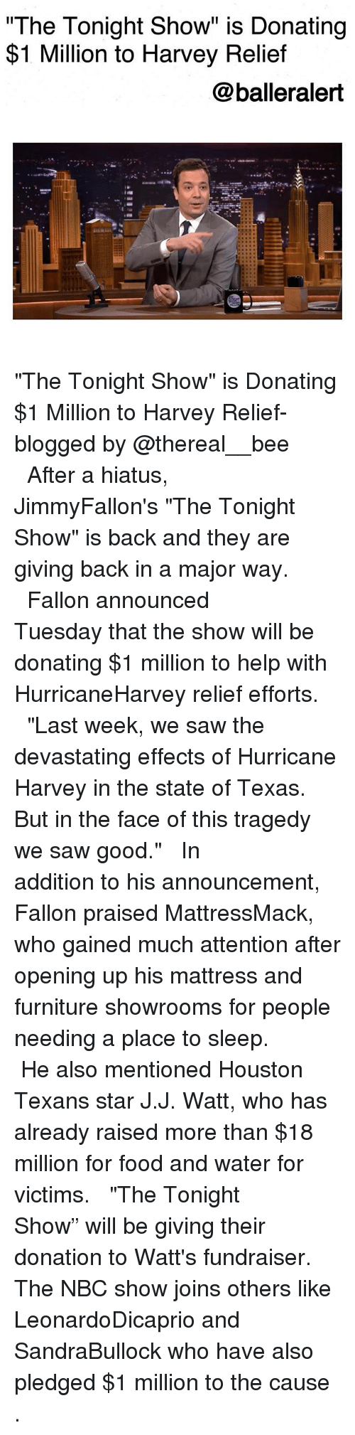 """Sawing: The Tonight Show"""" is Donating  $1 Million to Harvey Relief  @balleralert  s@汽. """"The Tonight Show"""" is Donating $1 Million to Harvey Relief-blogged by @thereal__bee ⠀⠀⠀⠀⠀⠀⠀⠀⠀ ⠀⠀ After a hiatus, JimmyFallon's """"The Tonight Show"""" is back and they are giving back in a major way. ⠀⠀⠀⠀⠀⠀⠀⠀⠀ ⠀⠀ Fallon announced Tuesday that the show will be donating $1 million to help with HurricaneHarvey relief efforts. ⠀⠀⠀⠀⠀⠀⠀⠀⠀ ⠀⠀ """"Last week, we saw the devastating effects of Hurricane Harvey in the state of Texas. But in the face of this tragedy we saw good."""" ⠀⠀⠀⠀⠀⠀⠀⠀⠀ ⠀⠀ In addition to his announcement, Fallon praised MattressMack, who gained much attention after opening up his mattress and furniture showrooms for people needing a place to sleep. ⠀⠀⠀⠀⠀⠀⠀⠀⠀ ⠀⠀ He also mentioned Houston Texans star J.J. Watt, who has already raised more than $18 million for food and water for victims. ⠀⠀⠀⠀⠀⠀⠀⠀⠀ ⠀⠀ """"The Tonight Show"""" will be giving their donation to Watt's fundraiser. The NBC show joins others like LeonardoDicaprio and SandraBullock who have also pledged $1 million to the cause ."""