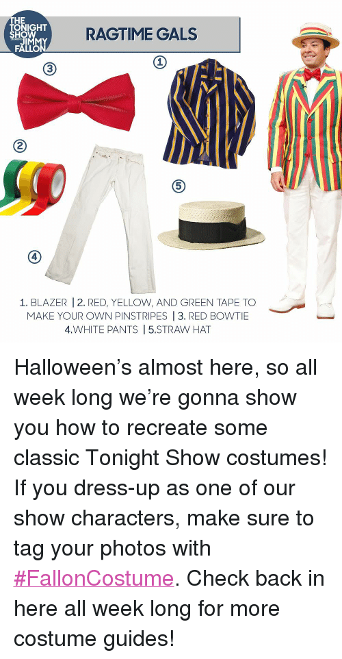 "Halloween, Jimmy Fallon, and Target: THE  TONIGHT  SHOW  RAGTIME GALS  JIMMY  FALLON  1  3  2  5  4  1. BLAZER |2. RED, YELLOW, AND GREEN TAPE TO  MAKE YOUR OWN PINSTRIPES |3. RED BOWTIE  4.WHITE PANTS | 5.STRAW HAT <p>Halloween's almost here, so all week long we're gonna show you how to recreate some classic Tonight Show costumes!</p><p>If you dress-up as one of our show characters, make sure to tag your photos with <a href=""http://fallontonight.tumblr.com/tagged/diyhalloweencostume"" target=""_blank"">#FallonCostume</a>. Check back in here all week long for more costume guides!</p>"