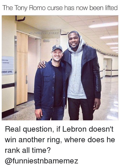 Tony Romo: The Tony Romo curse has now been lifted  OFUNNESTNELMEMES  EVENT LEVEL Real question, if Lebron doesn't win another ring, where does he rank all time? @funniestnbamemez