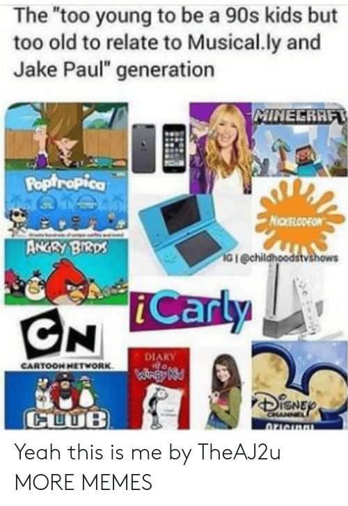 """Jake Paul: The """"too young to be a 90s kids but  too old to relate to Musical.ly and  Jake Paul"""" generation  Poptropica  NICKELODEON  ANGRY BI3ps  G I @chil  iCarly  DIARY  CARTOON HETWORK  CUUB Yeah this is me by TheAJ2u MORE MEMES"""