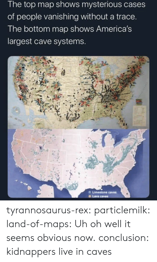Target, Tumblr, and Blog: The top map shows mysterious cases  of people vanishing without a trace.  The bottom map shows America's  largest cave systems.  Limestone caves  Lava caves tyrannosaurus-rex: particlemilk:  land-of-maps: Uh oh well it seems obvious now.   conclusion: kidnappers live in caves