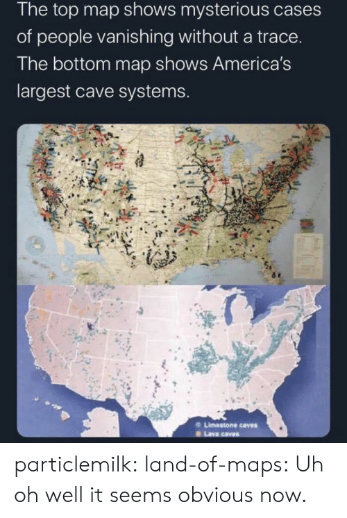 Land: The top map shows mysterious cases  of people vanishing without a trace.  The bottom map shows America's  largest cave systems.  Limestone caves  Lava caves particlemilk:  land-of-maps: Uh oh well it seems obvious now.