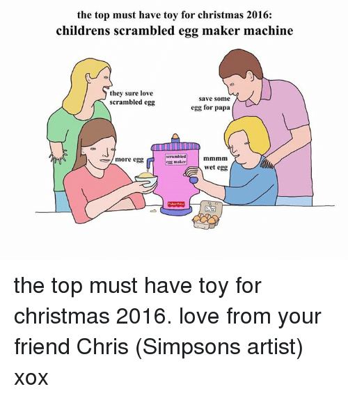 Chris Simpsons: the top must have toy for christmas 2016:  childrens scrambled egg maker machine  they sure love  Save some  scrambled egg  egg for papa  scrambled  more egg  egg maker  wet egg the top must have toy for christmas 2016. love from your friend Chris (Simpsons artist) xox
