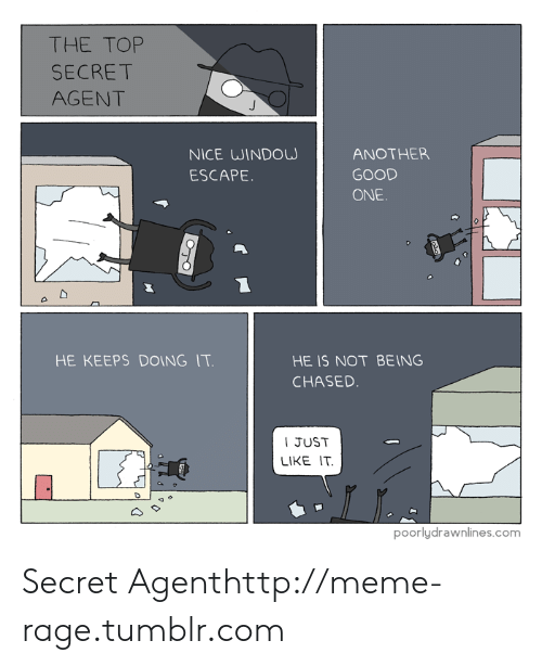 secret agent: THE TOP  SECRET  AGENT  NICE WINDOW  ESCAPE  ANOTHER  GOOD  ONE  HE KEEPS DOING IT  HE IS NOT BEING  CHASED  I JUST  LIKE IT  poorlydrawnlines.com Secret Agenthttp://meme-rage.tumblr.com