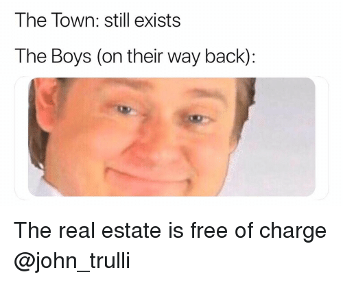 Free, The Real, and Real Estate: The Town: still exists  The Boys (on their way back): The real estate is free of charge @john_trulli