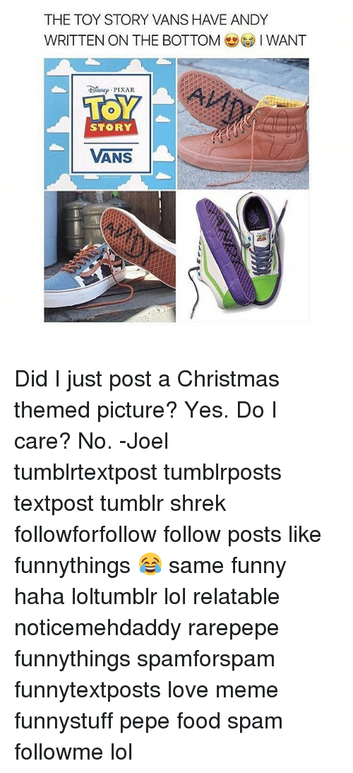 Rarepepe: THE TOY STORY VANS HAVE ANDY  WRITTEN ON THE BOTTOMIWANT  STORY  VANS Did I just post a Christmas themed picture? Yes. Do I care? No. -Joel 𓅓 ♛ 𓅓 ♛ 𓅓 ♛ tumblrtextpost tumblrposts textpost tumblr shrek followforfollow follow posts like funnythings 😂 same funny haha loltumblr lol relatable noticemehdaddy rarepepe funnythings spamforspam funnytextposts love meme funnystuff pepe food spam followme lol