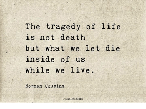 normans: The tragedy of life  is not death  but what we let die  inside of us  while we live  Norman Cousins  THINKING MINDS