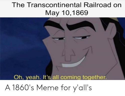 Transcontinental Railroad: The Transcontinental Railroad on  May 10,1869  Oh, yeah. It's all coming together. A 1860's Meme for y'all's