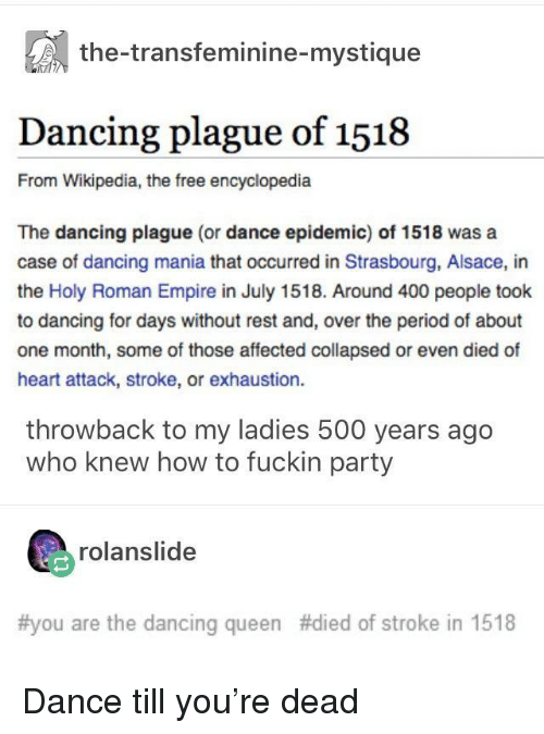 Dancing, Empire, and Mystique: the-transfeminine-mystique  Dancing plague of 1518  From Wikipedia, the free encyclopedia  The dancing plague (or dance epidemic) of 1518 was a  case of dancing mania that occurred in Strasbourg, Alsace, in  the Holy Roman Empire in July 1518. Around 400 people took  to dancing for days without rest and, over the period of about  one month, some of those affected collapsed or even died of  heart attack, stroke, or exhaustion.  throwback to my ladies 500 years ago  who knew how to fuckin party  rolanslide  #you are the dancing queen #died of stroke in 1518 Dance till you're dead