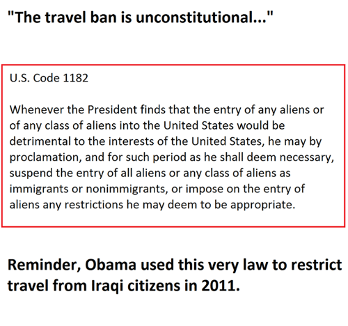 """suspender: """"The travel ban is unconstitutional...""""  U.S. Code 1182  Whenever the President finds that the entry of any aliens or  of any class of aliens into the United States would be  detrimental to the interests of the United States, he may by  proclamation, and for such period as he shall deem necessary,  suspend the entry of all aliens or any class of aliens as  immigrants or nonimmigrants, or impose on the entry of  aliens any restrictions he may deem to be appropriate.  Reminder, Obama used this very law to restrict  travel from Iraqi citizens in 2011."""
