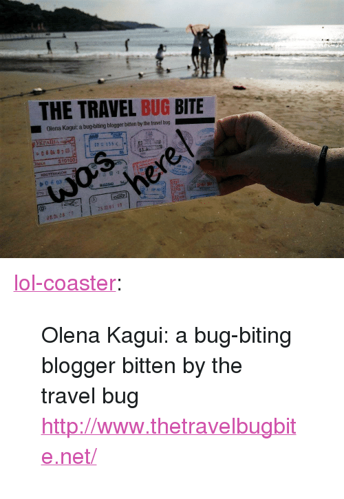 "Bug Bite: THE TRAVEL BUG BITE  Olena Kagui: a bug-biting blogger bitten by the travel bug  31  510100  HEGYESHALOM 끗  0 6 03  25. 0201 19 <p><a class=""tumblr_blog"" href=""http://lol-coaster.tumblr.com/post/149665126322"">lol-coaster</a>:</p> <blockquote> <p>Olena Kagui: a bug-biting blogger bitten by the travel bug</p> <p><a href=""http://www.thetravelbugbite.net/""></a><a href=""http://www.thetravelbugbite.net/"">http://www.thetravelbugbite.net/</a><br/></p> </blockquote>"