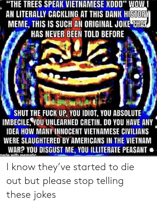 "Dank, Meme, and Wow: ""THE TREES SPEAK VIETNAMESE XDDD"" WOW  AN LITERALLY CACKLING AT THIS DANK HISTORY  MEME, THIS IS SUCH AN ORIGINAL JOKE THAT  HAS NEVER BEEN TOLD BEFORE  ""SHUT THE FUCK UP, YOU IDIOT, YOU ABSOLUTE  IMBECILE, YOU UNLEARNED CRETIN. DO YOU HAVE ANY  IDEA HOW MANY INNOCENT VIETNAMESE CIVILIANS  WERE SLAUGHTERED BY AMERICANS IN THE VIETNAM  WAR? YOU DISGUST ME, YOU ILLITERATE PEASANT.  nade with mematic I know they've started to die out but please stop telling these jokes"