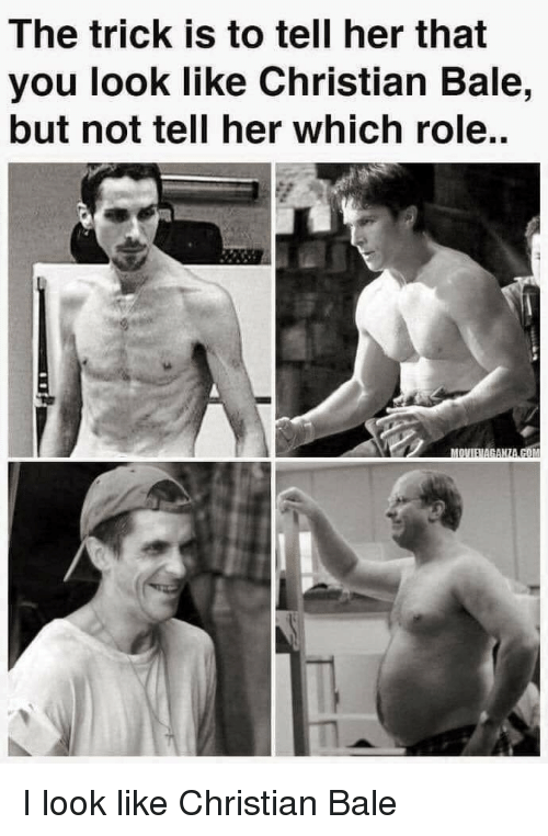 Christian Bale, Her, and Bale: The trick is to tell her that  you look like Christian Bale,  but not tell her which role.. I look like Christian Bale