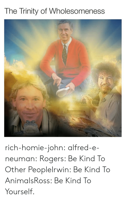Rich Homie: The Trinity of Wholesomeness rich-homie-john:  alfred-e-neuman: Rogers: Be Kind To Other PeopleIrwin: Be Kind To AnimalsRoss: Be Kind To Yourself.