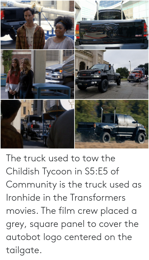 Square: The truck used to tow the Childish Tycoon in S5:E5 of Community is the truck used as Ironhide in the Transformers movies. The film crew placed a grey, square panel to cover the autobot logo centered on the tailgate.