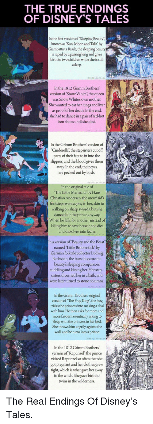 """Sun Moon: THE TRUE ENDINGS  OF DISNEY'S TALES  In the first version of Sleeping Beauty  known as Sun, Moon and Talia by  iambattista Basile, the sleeping beauty  is raped by a  and gives  birth to two children while she is still  asleep.  In the 1812 Grimm Brothers  version of Snow White, the queen  was Snow Whites own mother.  She wanted to eat her lungs and liver  as proof ofher death. In the end,  she had to dance in a pair of red-hot j  iron shoes until she died.  In the Grimm Brothers' version of  Cinderella; the stepsisters cut off  parts of their feet to fit into the  slippers, and the blood gives them  away. In the end, their eyes  are pecked out by birds.  ori  e o  The Little Mermaid"""" by Hans  Christian Andersen, the mermaid's  footsteps were agony to her akin to  walking on sharp swords, but she  danced for the prince anyway  When he falls for another, instead of  killing him to save herself, she dies  and dissolves into foam.  n a version of Beauty and the Beast  named Little Broomstick by  German folktale collector Ludwig  Bechstein, the beast became the  beauty's sleeping companion  cuddling and kissing her. Her step  sisters drowned her in a bath, and  were later turned to stone columns.  In the Grimm Brothers original  version of The Frog King, the frog  tricks the princess into making a deal  with him. He then asks for more and  more favours, eventually asking to  sleep with the princess in her bed.  She throws him angrily against the  wall, and he turns into a prince.  OLLYAYTANA  In the 1812 Grimm Brothers'  version of Rapunzel, the prince  visited Rapunzel so often that she  got pregnant and her clothes grew  tight, which is what gave her away  to the witch. She gave birth to  twins in the wilderness <p>The Real Endings Of Disney's Tales.</p>"""