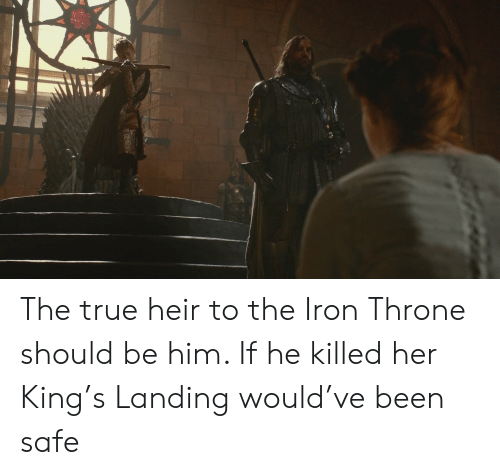 True, Been, and Her: The true heir to the Iron Throne should be him. If he killed her King's Landing would've been safe