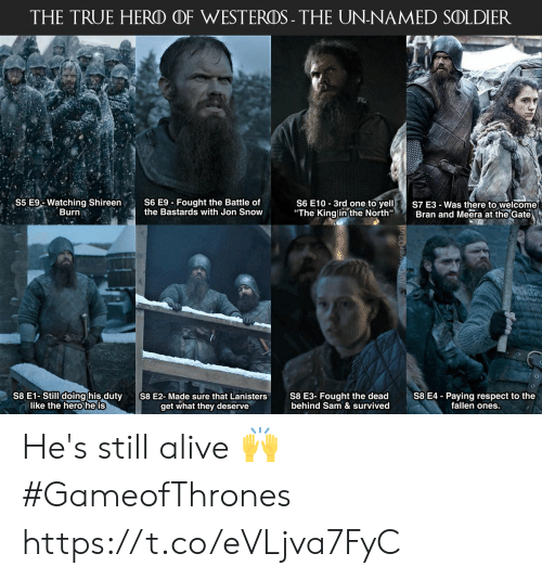"Alive, Respect, and True: THE TRUE HERO OF WESTEROS- THE UN-NAMED SOLDIER  S6 E10 3rd one to yelS7 E3-Was there to welcome  ""The Kinglinthe North Bran and Meera at the Gate  S5 E% Watching Shireen,  Burn  S6 E9-Fought the Battle of  the Bastards with Jon Snow  S8 E1-Still doing his duty  like the hero he is  S8 E3- Fought the dead  behind Sam & survived  S8 E4 - Paying respect to the  fallen ones.  S8 E2-Made sure that Lanisters  get what they deserve He's still alive 🙌 #GameofThrones https://t.co/eVLjva7FyC"