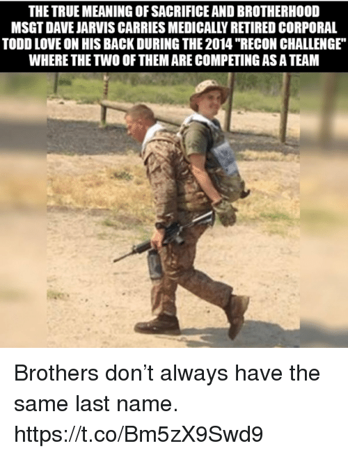"""corporal: THE TRUE MEANING OF SACRIFICE AND BROTHERHOOD  MSGT DAVE JARVIS CARRIES MEDICALLY RETIRED CORPORAL  TODD LOVE ON HIS BACK DURING THE 2014 """"RECON CHALLENGE  WHERE THE TWO OF THEM ARE COMPETING AS A TEAM Brothers don't always have the same last name. https://t.co/Bm5zX9Swd9"""