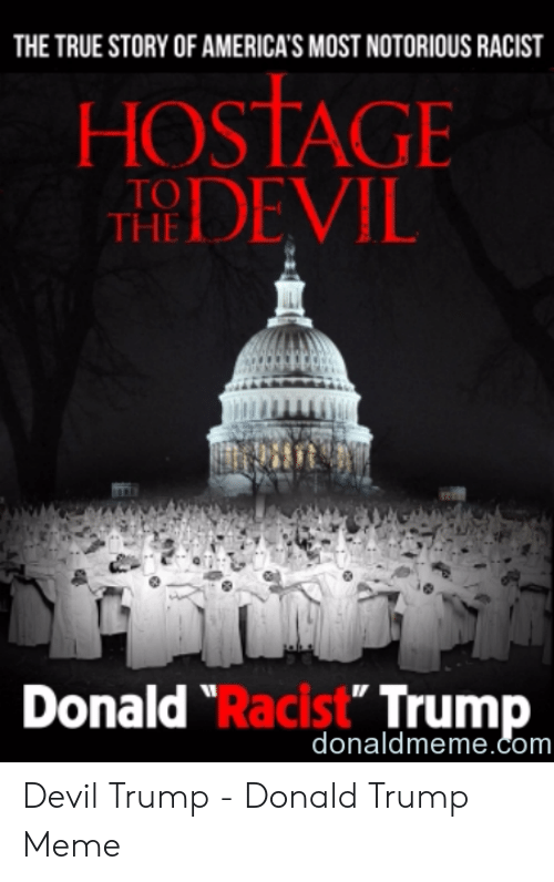 """Devil Memes: THE TRUE STORY OF AMERICA'S MOST NOTORIOUS RACIST  HOSTAGE  THEDEVIL  Donald """"Racist Trump  donaldmeme.com Devil Trump - Donald Trump Meme"""