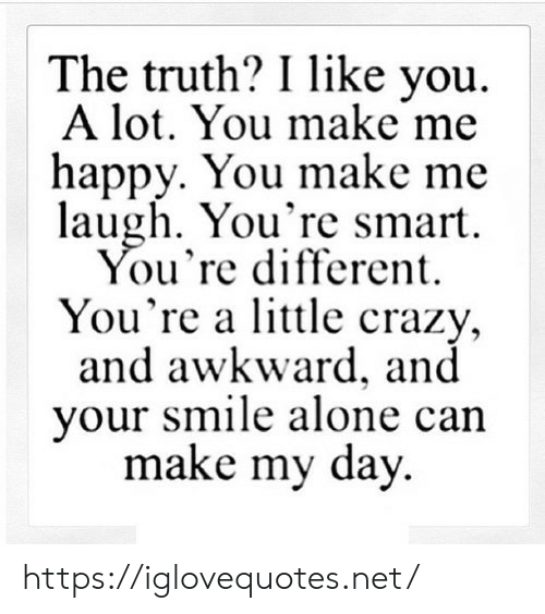 make me laugh: The truth? I like you  A lot. You make me  happy. You make me  laugh. You're smart  You're different  You're a little crazy,  and awkward, and  your smile alone can  make my day https://iglovequotes.net/