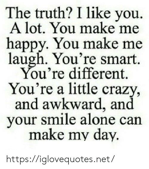 Me Happy: The truth? I like you  A lot. You make me  happy. You make me  laugh. You're smart.  You're different.  You're a little crazy,  and awkward, and  your smile alone can  make my day. https://iglovequotes.net/